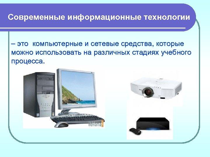 Современные информационные технологии – это компьютерные и сетевые средства, которые можно использовать на различных