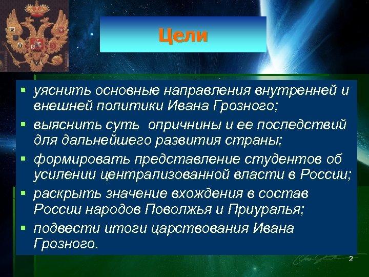 Цели § уяснить основные направления внутренней и внешней политики Ивана Грозного; § выяснить суть