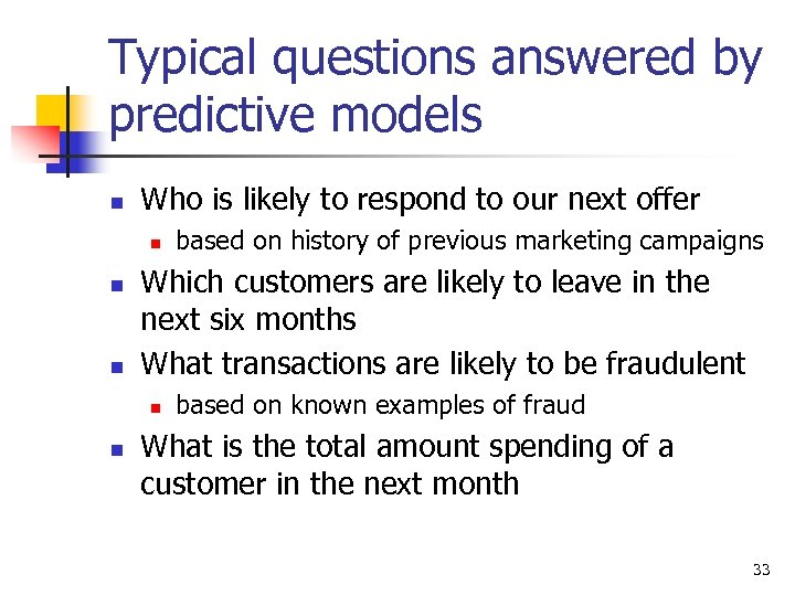 Typical questions answered by predictive models n Who is likely to respond to our