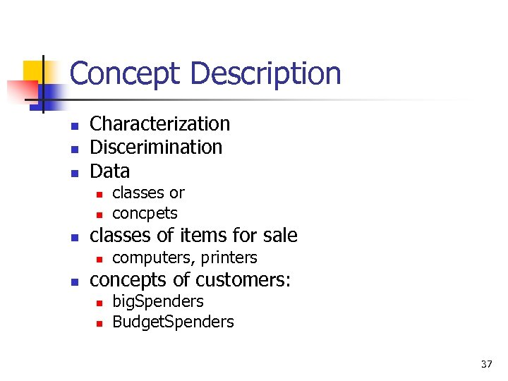 Concept Description n Characterization Discerimination Data n n n classes of items for sale