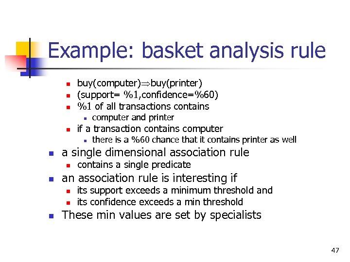 Example: basket analysis rule n n n buy(computer) buy(printer) (support= %1, confidence=%60) %1 of