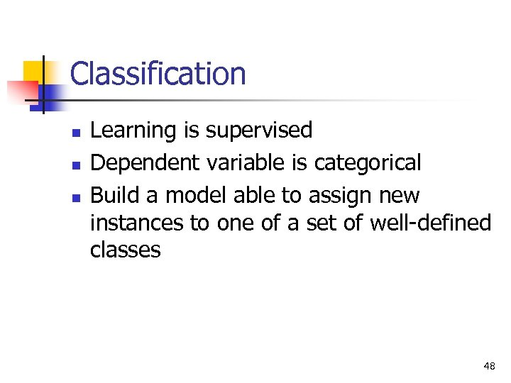 Classification n Learning is supervised Dependent variable is categorical Build a model able to