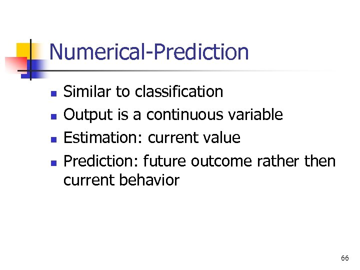 Numerical-Prediction n n Similar to classification Output is a continuous variable Estimation: current value