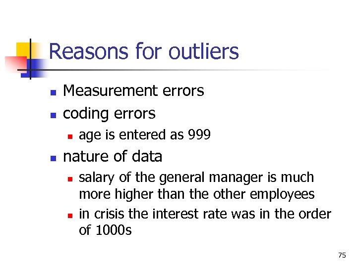 Reasons for outliers n n Measurement errors coding errors n n age is entered