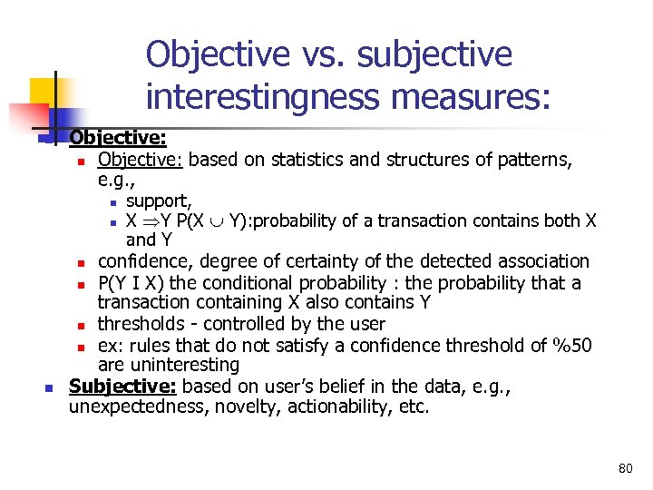 Objective vs. subjective interestingness measures: n n Objective: based on statistics and structures of