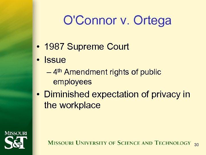 O'Connor v. Ortega • 1987 Supreme Court • Issue – 4 th Amendment rights