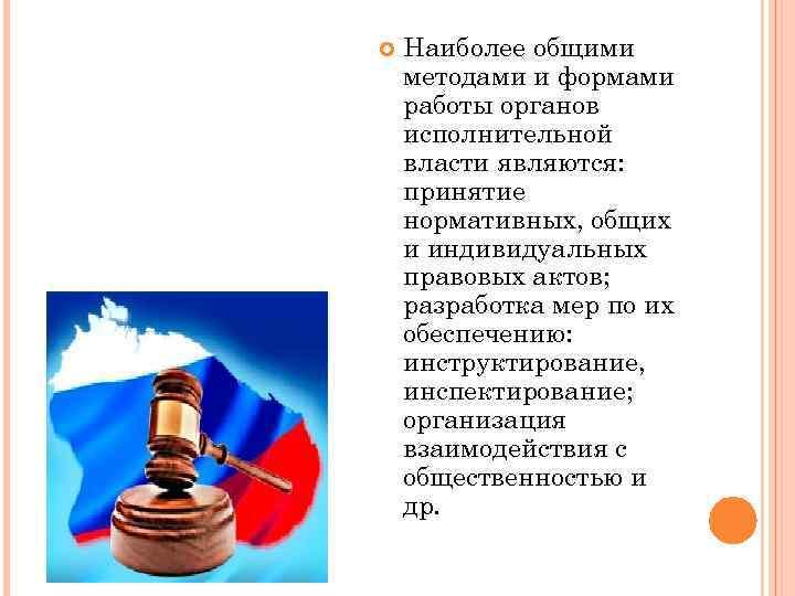 Наиболее общими методами и формами работы органов исполнительной власти являются: принятие нормативных, общих