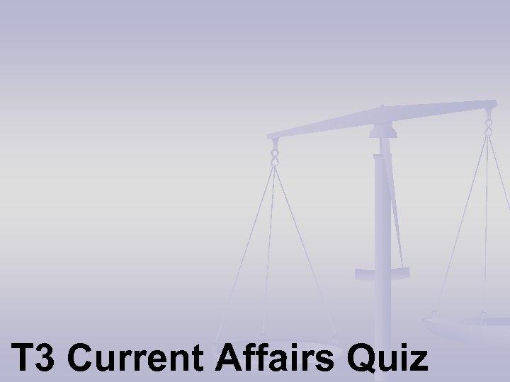 T 3 Current Affairs Quiz
