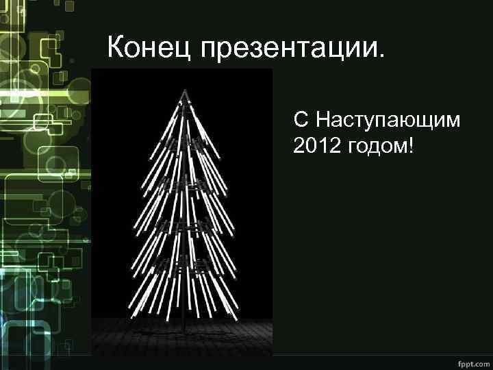 Конец презентации. С Наступающим 2012 годом!