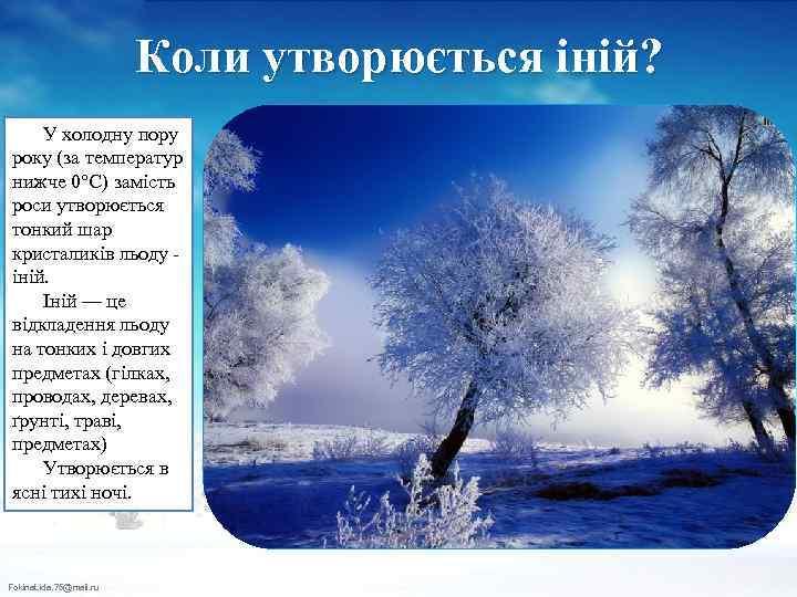 Коли утворюється іній? У холодну пору року (за температур нижче 0°С) замість роси утворюється