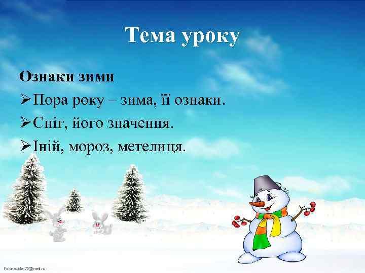 Тема уроку Ознаки зими Ø Пора року – зима, її ознаки. Ø Сніг, його