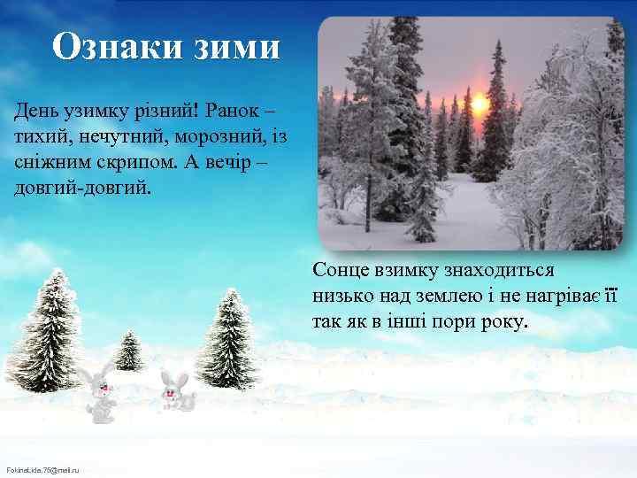 Ознаки зими День узимку різний! Ранок – тихий, нечутний, морозний, із сніжним скрипом. А