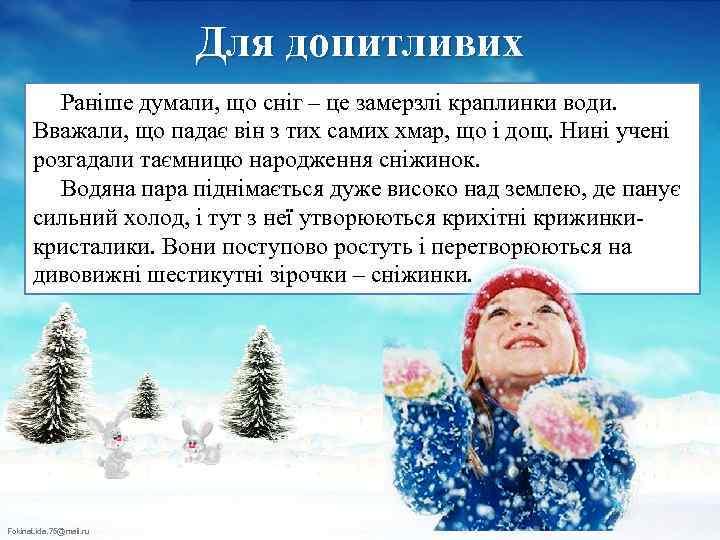 Для допитливих Раніше думали, що сніг – це замерзлі краплинки води. Вважали, що падає