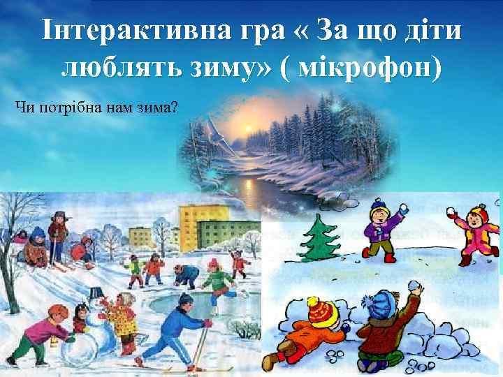 Інтерактивна гра « За що діти люблять зиму» ( мікрофон) Чи потрібна нам зима?