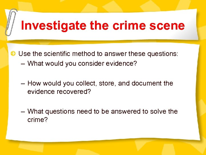 Investigate the crime scene Use the scientific method to answer these questions: – What