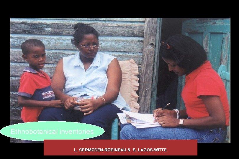 Ethnobotanical inventories L. GERMOSEN-ROBINEAU & S. LAGOS-WITTE