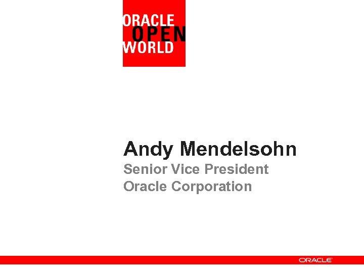 Andy Mendelsohn Senior Vice President Oracle Corporation