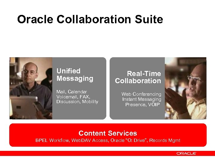 Oracle Collaboration Suite Unified Messaging Mail, Calendar Voicemail, FAX, Discussion, Mobility Real-Time Collaboration Web