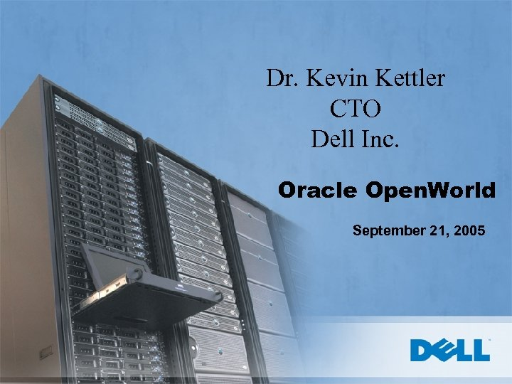 Dr. Kevin Kettler CTO Dell Inc. Oracle Open. World September 21, 2005
