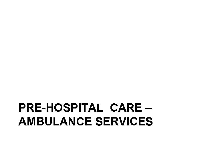 PRE-HOSPITAL CARE – AMBULANCE SERVICES