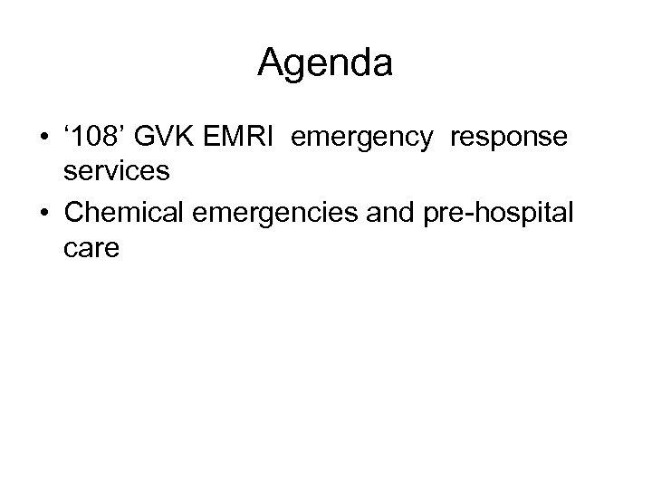 Agenda • ' 108' GVK EMRI emergency response services • Chemical emergencies and pre-hospital