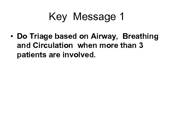 Key Message 1 • Do Triage based on Airway, Breathing and Circulation when more