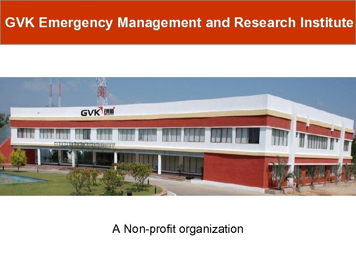 GVK Emergency Management and Research Institute A Non-profit organization