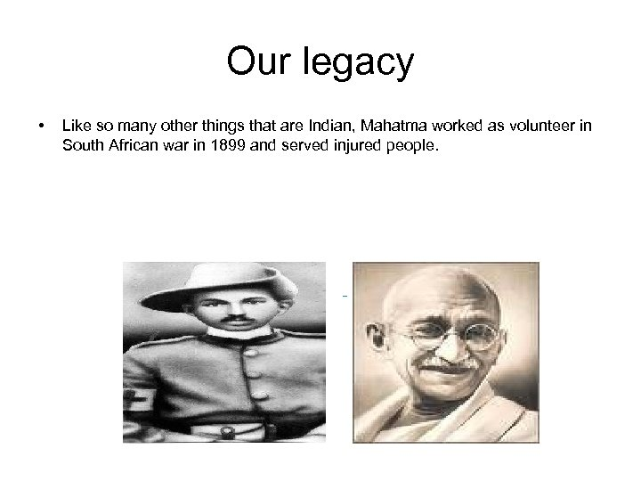 Our legacy • Like so many other things that are Indian, Mahatma worked as
