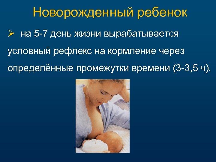 Новорожденный ребенок Ø на 5 -7 день жизни вырабатывается условный рефлекс на кормление через