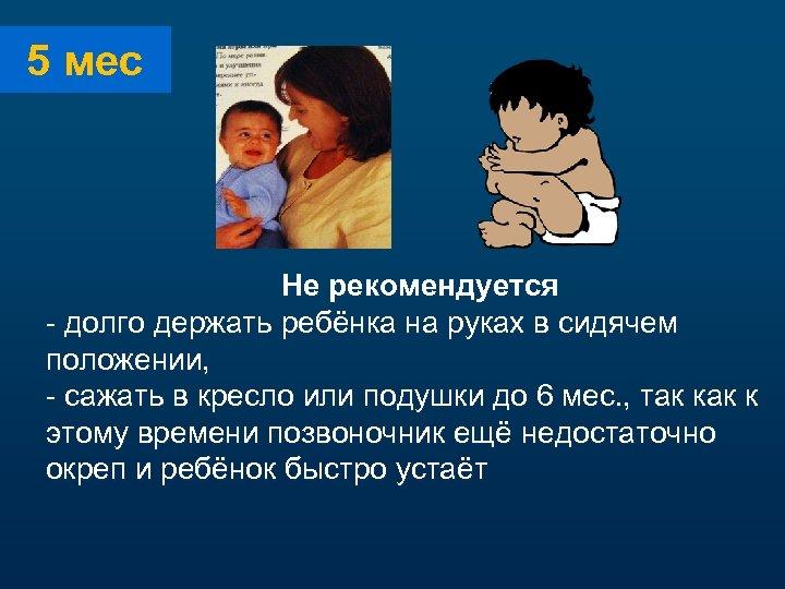 5 мес Не рекомендуется - долго держать ребёнка на руках в сидячем положении, -