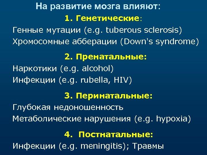 На развитие мозга влияют: 1. Генетические: Генные мутации (e. g. tuberous sclerosis) Хромосомные абберации