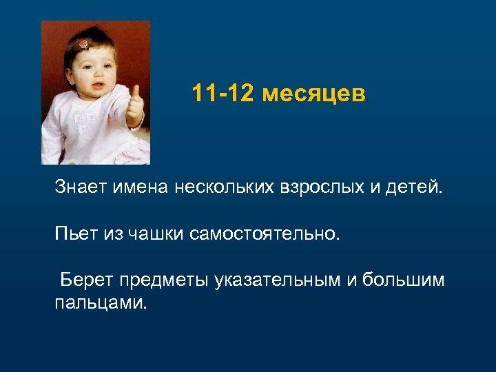 11 -12 месяцев Знает имена нескольких взрослых и детей. Пьет из чашки самостоятельно. Берет