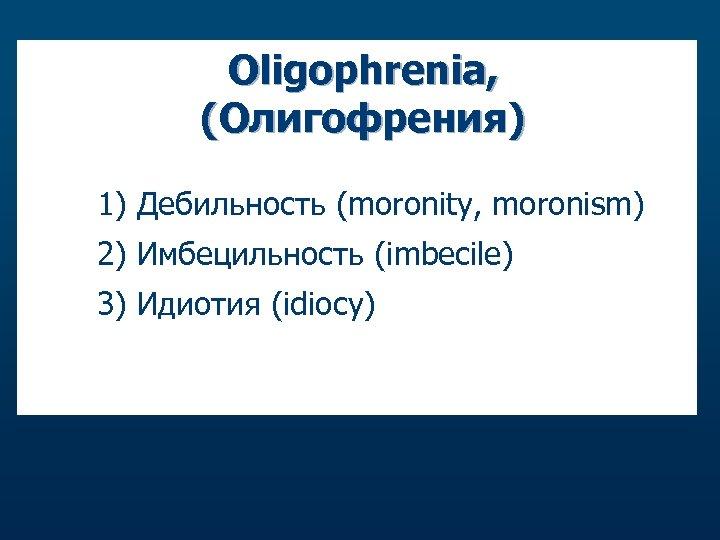 Oligophrenia, (Олигофрения) 1) Дебильность (moronity, moronism) 2) Имбецильность (imbecile) 3) Идиотия (idiocy) care.