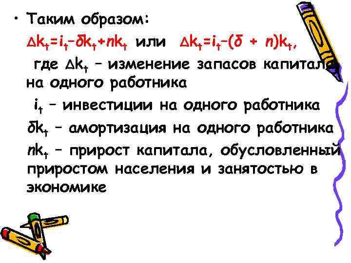 • Таким образом: ∆kt=it–δkt+nkt или ∆kt=it–(δ + n)kt, где ∆kt – изменение запасов