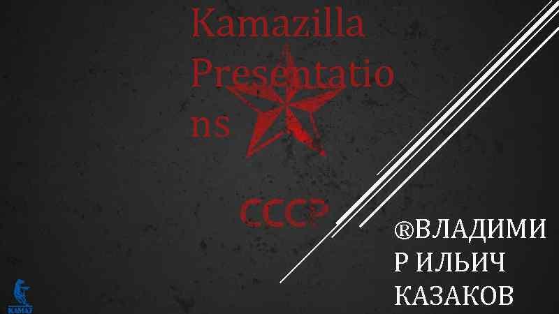 Kamazilla Presentatio ns ®ВЛАДИМИ Р ИЛЬИЧ КАЗАКОВ