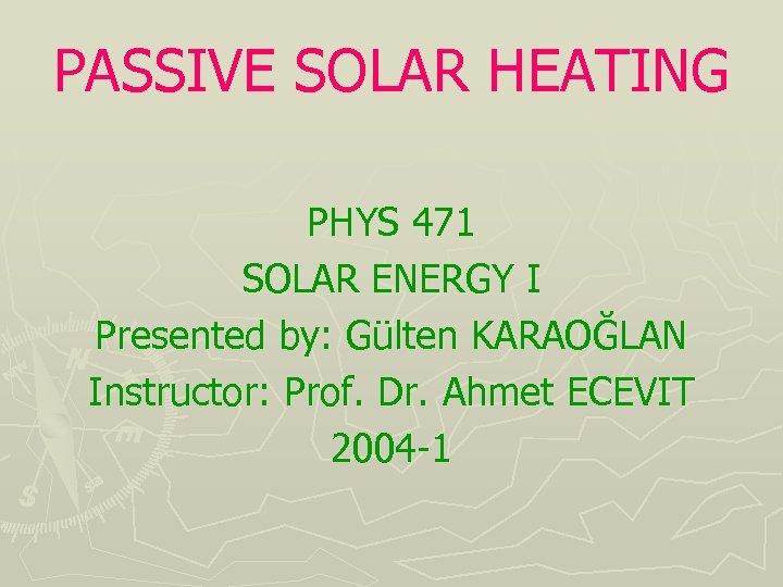 PASSIVE SOLAR HEATING PHYS 471 SOLAR ENERGY I Presented by: Gülten KARAOĞLAN Instructor: Prof.