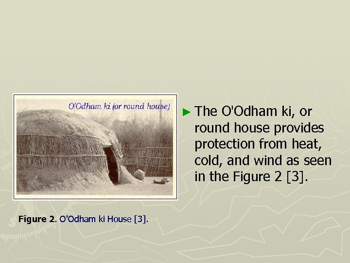 ► The O'Odham ki, or round house provides protection from heat, cold, and wind