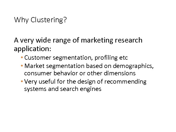 Why Clustering? A very wide range of marketing research application: • Customer segmentation, profiling