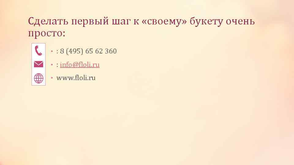 Сделать первый шаг к «своему» букету очень просто: • : 8 (495) 65 62