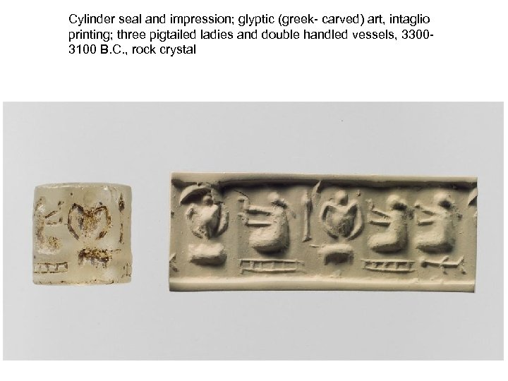 Cylinder seal and impression; glyptic (greek- carved) art, intaglio printing; three pigtailed ladies and