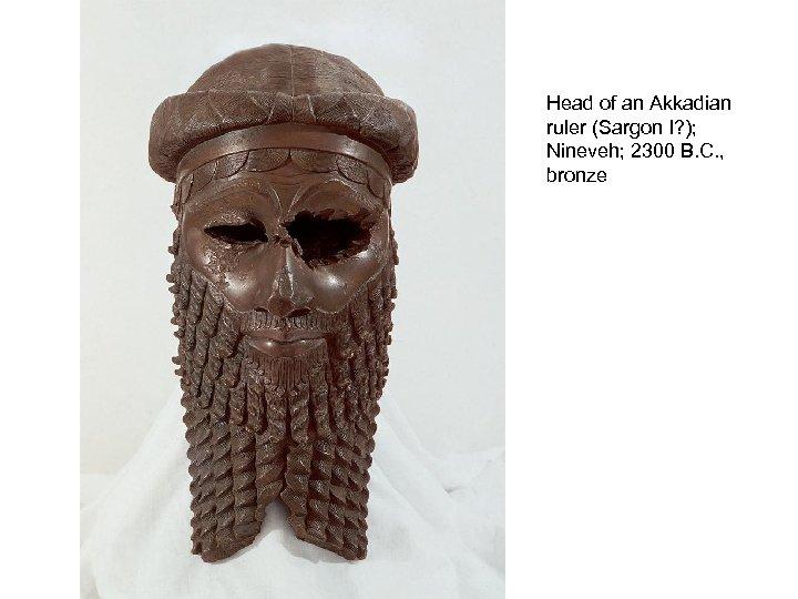 Head of an Akkadian ruler (Sargon I? ); Nineveh; 2300 B. C. , bronze