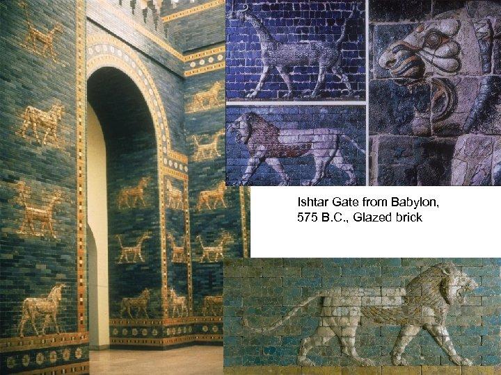 Ishtar Gate from Babylon, 575 B. C. , Glazed brick