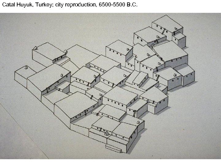 Catal Huyuk, Turkey; city reproduction, 6500 -5500 B. C.