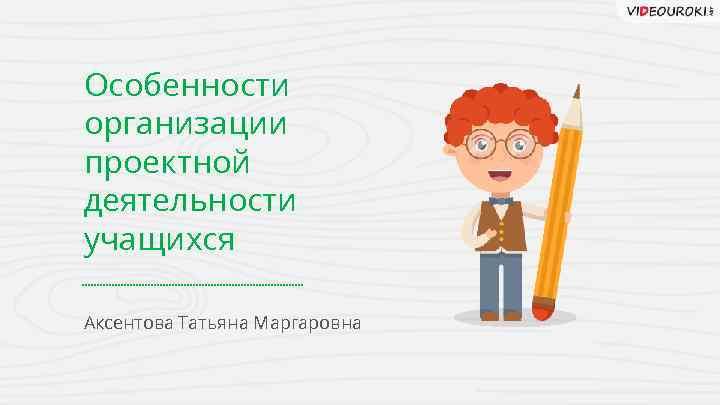 Особенности организации проектной деятельности учащихся Аксентова Татьяна Маргаровна