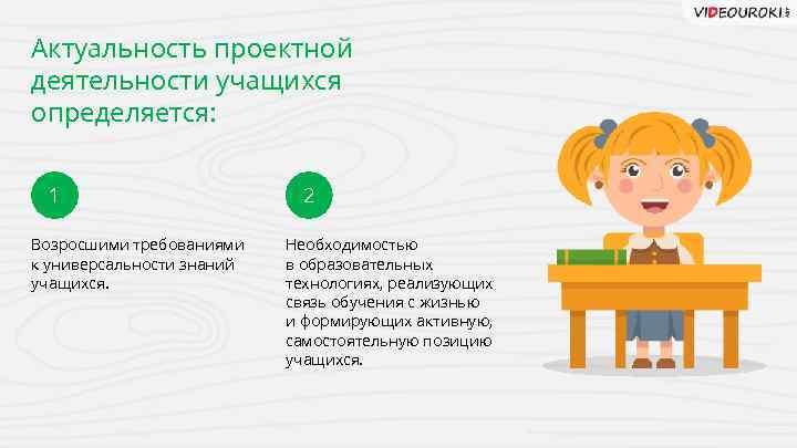Актуальность проектной деятельности учащихся определяется: 1 Возросшими требованиями к универсальности знаний учащихся. 2 Необходимостью