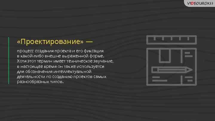 «Проектирование» — процесс создания проекта и его фиксация в какой-либо внешне выраженной форме.