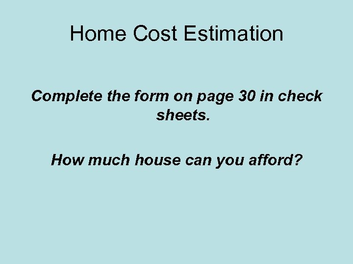Home Cost Estimation Complete the form on page 30 in check sheets. How much