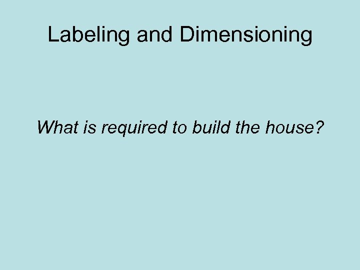 Labeling and Dimensioning What is required to build the house?