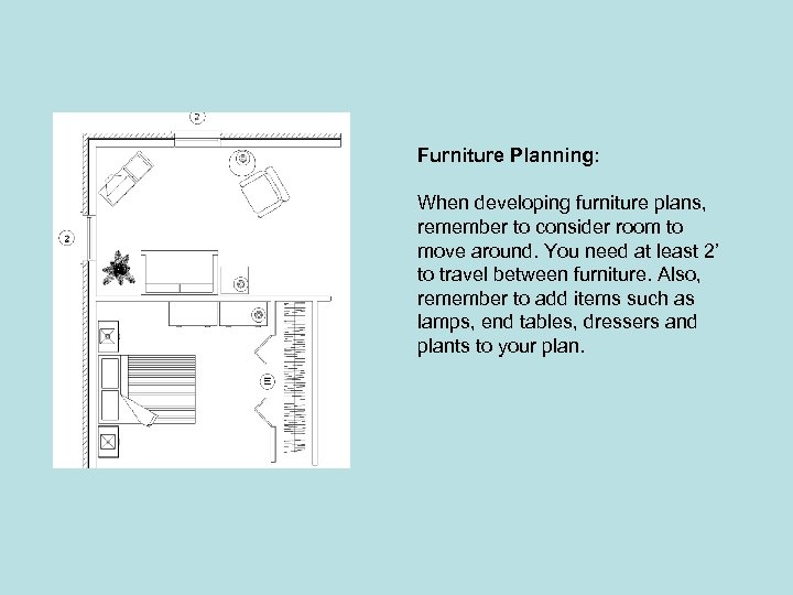 Furniture Planning: When developing furniture plans, remember to consider room to move around. You