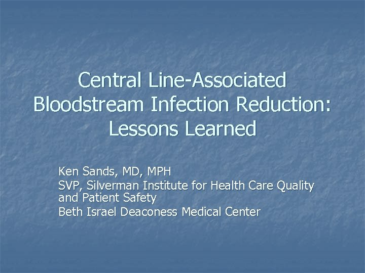 Central Line-Associated Bloodstream Infection Reduction: Lessons Learned Ken Sands, MD, MPH SVP, Silverman Institute